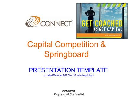 CONNECT Proprietary & Confidential PRESENTATION TEMPLATE updated October 2012 for 10 minute pitches Capital Competition & Springboard.