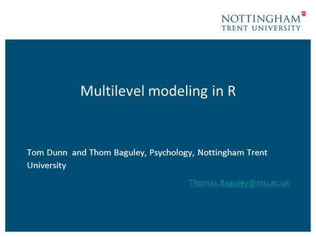 Multilevel modeling in R Tom Dunn and Thom Baguley, Psychology, Nottingham Trent University