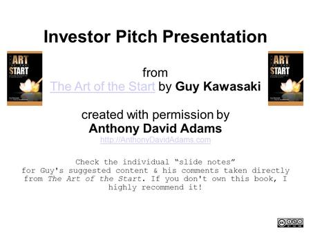 Investor Pitch Presentation from The Art of the Start by Guy Kawasaki The Art of the Start created with permission by Anthony David Adams