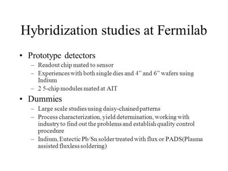 "Hybridization studies at Fermilab Prototype detectors –Readout chip mated to sensor –Experiences with both single dies and 4"" and 6"" wafers using Indium."