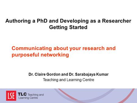 Communicating about your research and purposeful networking Dr. Claire Gordon and Dr. Sarabajaya Kumar Teaching and Learning Centre Authoring a PhD and.
