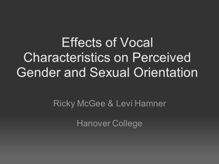 Effects of Vocal Characteristics on Perceived Gender and Sexual Orientation Ricky McGee & Levi Hamner Hanover College.