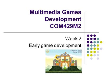 Multimedia Games Development COM429M2 Week 2 Early game development.