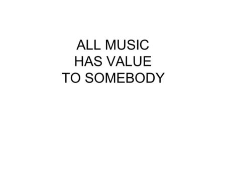 ALL MUSIC HAS VALUE TO SOMEBODY. What is Music? The Organization of Sound in Time.