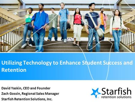 Utilizing Technology to Enhance Student Success and Retention David Yaskin, CEO and Founder Zach Gossin, Regional Sales Manager Starfish Retention Solutions,