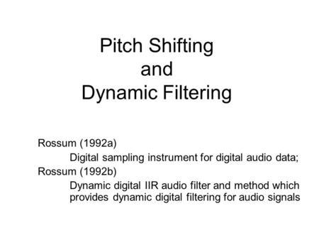 Pitch Shifting and Dynamic Filtering Rossum (1992a) Digital sampling instrument for digital audio data; Rossum (1992b) Dynamic digital IIR audio filter.