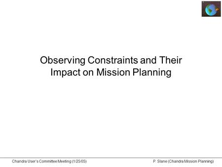 Chandra User's Committee Meeting (1/25/05) P. Slane (Chandra Mission Planning) Observing Constraints and Their Impact on Mission Planning.
