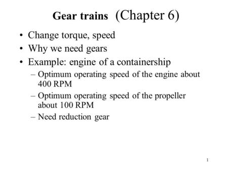 1 Gear trains (Chapter 6) Change torque, speed Why we need gears Example: engine of a containership –Optimum operating speed of the engine about 400 RPM.