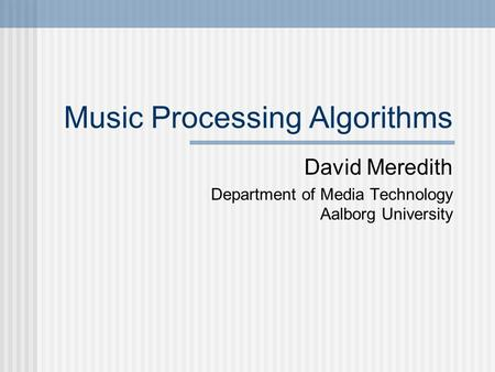 Music Processing Algorithms David Meredith Department of Media Technology Aalborg University.