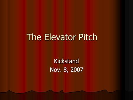The Elevator Pitch Kickstand Nov. 8, 2007. The Information 1. List your target customer or groups of customers 1. List your target customer or groups.