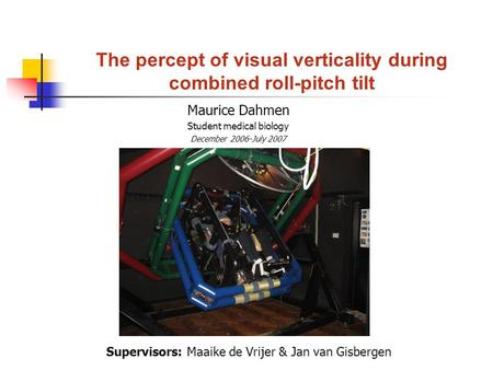 The percept of visual verticality during combined roll-pitch tilt Maurice Dahmen Student medical biology December 2006-July 2007 Supervisors: Maaike de.