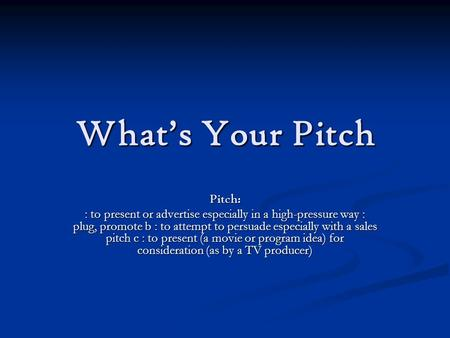What's Your Pitch Pitch: : to present or advertise especially in a high-pressure way : plug, promote b : to attempt to persuade especially with a sales.