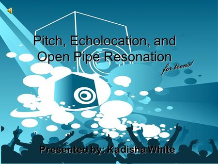 Pitch, Echolocation, and Open Pipe Resonation Presented by: Kadisha White for teens!