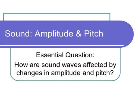 Sound: Amplitude & Pitch Essential Question: How are sound waves affected by changes in amplitude and pitch?