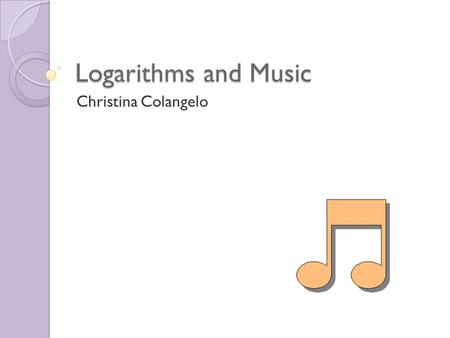 Logarithms and Music Christina Colangelo. Lesson Plan Introduction ◦ Justification for Lesson ◦ Description of Population ◦ Prerequisite Knowledge ◦ Major.