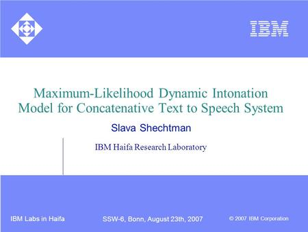 IBM Labs in Haifa © 2007 IBM Corporation SSW-6, Bonn, August 23th, 2007 Maximum-Likelihood Dynamic Intonation Model for Concatenative Text to Speech System.