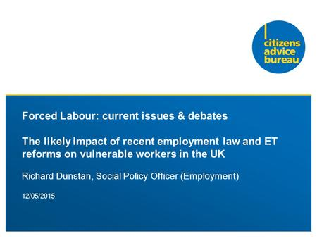 12/05/2015 Forced Labour: current issues & debates The likely impact of recent employment law and ET reforms on vulnerable workers in the UK Richard Dunstan,