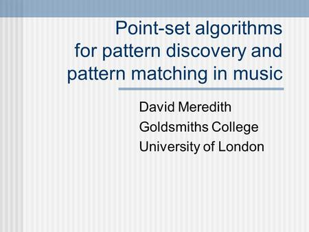 Point-set algorithms for pattern discovery and pattern matching in music David Meredith Goldsmiths College University of London.