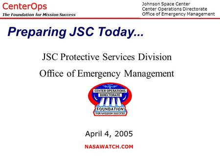 JS711/Apr 2005CenterOps The Foundation for Mission Success JSC Protective Services Division Office of Emergency Management Johnson Space Center Center.