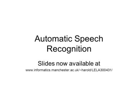 Automatic Speech Recognition Slides now available at www.informatics.manchester.ac.uk/~harold/LELA300431/