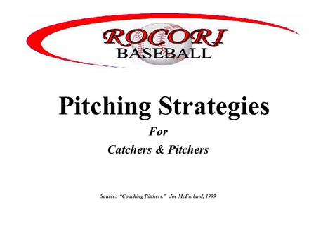 "Pitching Strategies For Catchers & Pitchers Source: ""Coaching Pitchers."" Joe McFarland, 1999."