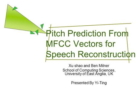 Pitch Prediction From MFCC Vectors for Speech Reconstruction Xu shao and Ben Milner School of Computing Sciences, University of East Anglia, UK Presented.