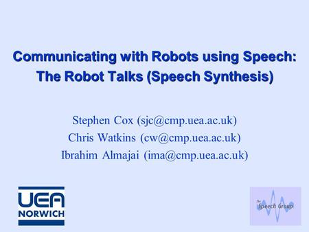 Communicating with Robots using Speech: The Robot Talks (Speech Synthesis) Stephen Cox Chris Watkins Ibrahim Almajai.