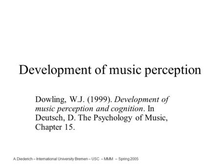 A.Diederich – International University Bremen – USC – MMM – Spring 2005 Development of music perception Dowling, W.J. (1999). Development of music perception.