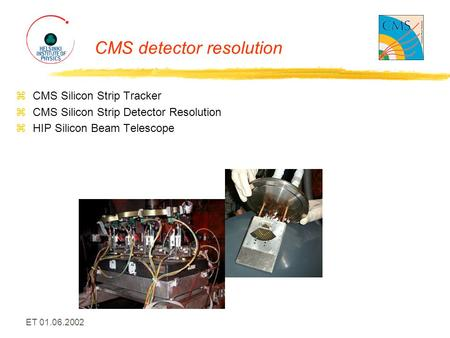 ET 01.06.2002 CMS detector resolution zCMS Silicon Strip Tracker zCMS Silicon Strip Detector Resolution zHIP Silicon Beam Telescope.