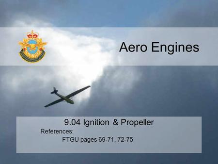 Aero Engines 9.04 Ignition & Propeller References: FTGU pages 69-71, 72-75.
