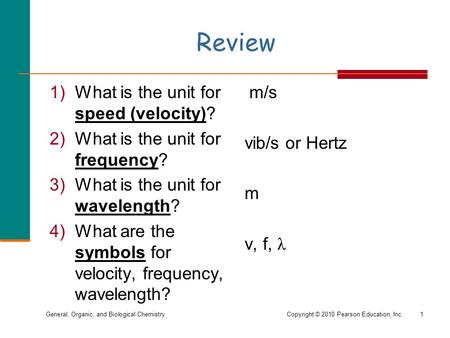 General, Organic, and Biological ChemistryCopyright © 2010 Pearson Education, Inc. Review 1)What is the unit for speed (velocity)? 2)What is the unit for.