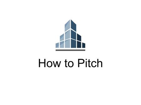 How to Pitch. Pitching is story- telling How to Pitch 4 Steps Start with Motive Research your Audience Optimize the Presentation Rehearse and Internalize.