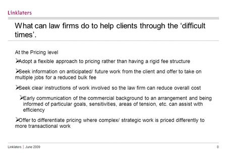 Linklaters │ June 2009 0 What can law firms do to help clients through the 'difficult times'. At the Pricing level  Adopt a flexible approach to pricing.
