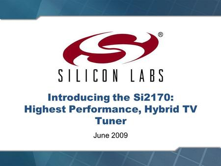 Introducing the Si2170: Highest Performance, Hybrid TV Tuner June 2009.