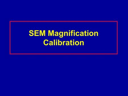 SEM Magnification Calibration. Magnification Errors Proper calibration of the SEM scans (magnification) is primary to metrology. SEM Magnification requires.