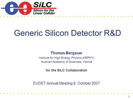 1 Generic Silicon Detector R&D Thomas Bergauer Institute for High Energy Physics (HEPHY) Austrian Academy of Sciences, Vienna for the SiLC Collaboration.
