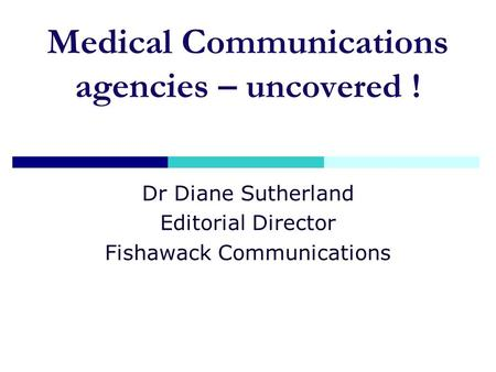 Medical Communications agencies – uncovered ! Dr Diane Sutherland Editorial Director Fishawack Communications.
