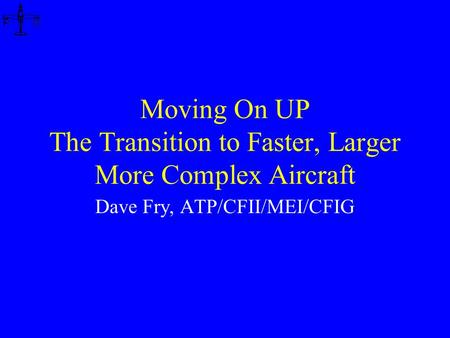 Moving On UP The Transition to Faster, Larger More Complex Aircraft Dave Fry, ATP/CFII/MEI/CFIG.