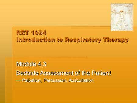 RET 1024 Introduction to Respiratory Therapy Module 4.3 Bedside Assessment of the Patient — Palpation, Percussion, Auscultation.