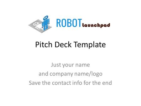 Pitch Deck Template Just your name and company name/logo Save the contact info for the end.