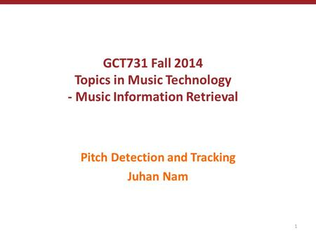 GCT731 Fall 2014 Topics in Music Technology - Music Information Retrieval Pitch Detection and Tracking Juhan Nam 1.