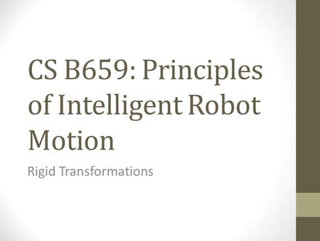 CS B659: Principles of Intelligent Robot Motion Rigid Transformations.