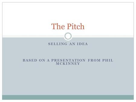 SELLING AN IDEA BASED ON A PRESENTATION FROM PHIL MCKINNEY The Pitch.