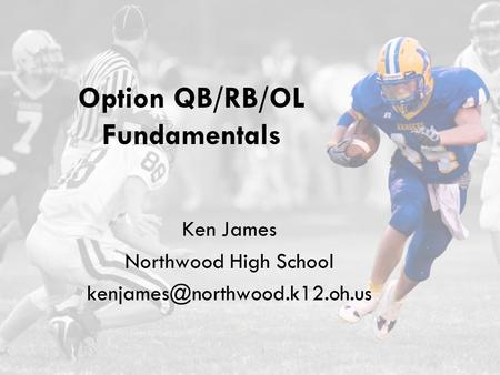 Option QB/RB/OL Fundamentals Ken James Northwood High School
