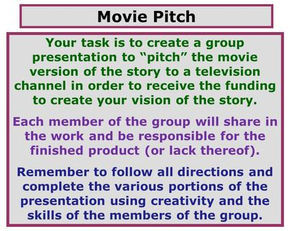 "Movie Pitch Your task is to create a group presentation to ""pitch"" the movie version of the story to a television channel in order to receive the funding."
