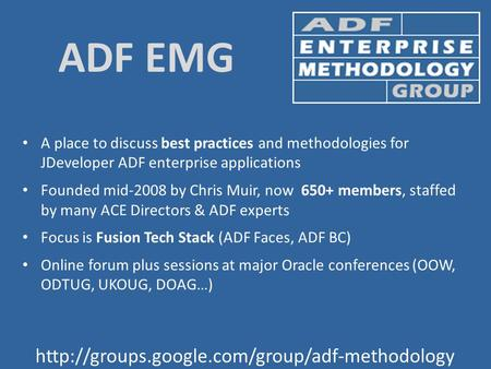 ADF EMG A place to discuss best practices and methodologies for JDeveloper ADF enterprise applications Founded mid-2008 by Chris.