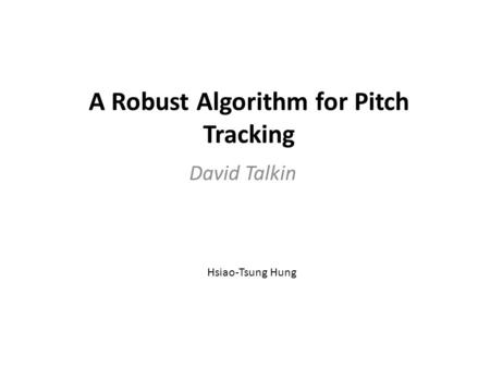 A Robust Algorithm for Pitch Tracking David Talkin Hsiao-Tsung Hung.