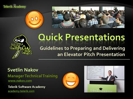 Guidelines to Preparing and Delivering an Elevator Pitch Presentation Svetlin Nakov Telerik Software Academy academy.telerik.com Manager Technical Training.