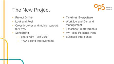 The New Project Project Online Look and Feel Cross-browser and mobile support for PWA Scheduling –SharePoint Task Lists –PWA Editing Improvements Timelines.