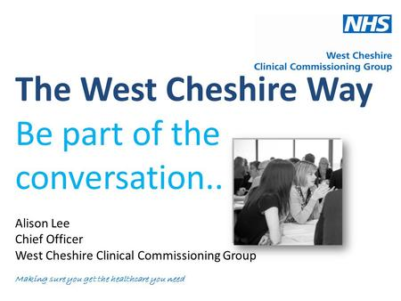 The West Cheshire Way Be part of the conversation.. Alison Lee Chief Officer West Cheshire Clinical Commissioning Group Making sure you get the healthcare.
